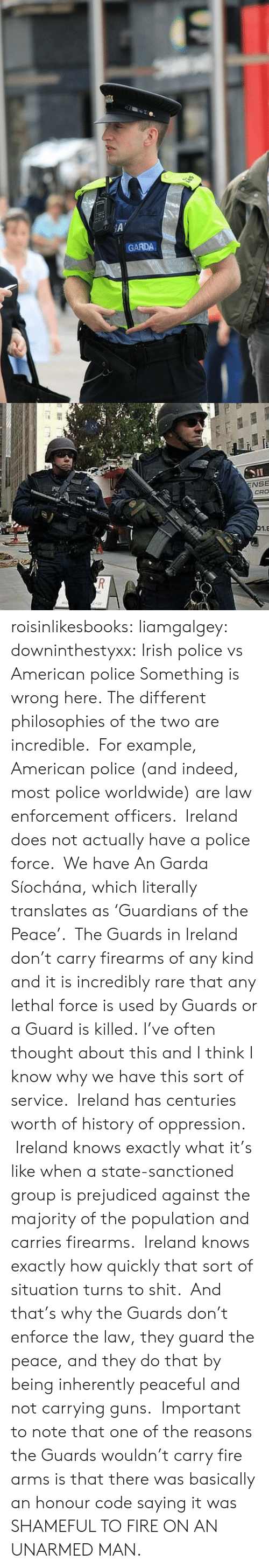 Unarmed: A'  GARDA   ENSE  CRO  01.E  RE  T roisinlikesbooks:  liamgalgey:  downinthestyxx:  Irish police vs American police Something is wrong here.  The different philosophies of the two are incredible. For example, American police (and indeed, most police worldwide) are law enforcement officers. Ireland does not actually have a police force. We have An Garda Síochána, which literally translates as 'Guardians of the Peace'. The Guards in Ireland don't carry firearms of any kind and it is incredibly rare that any lethal force is used by Guards or a Guard is killed. I've often thought about this and I think I know why we have this sort of service. Ireland has centuries worth of history of oppression. Ireland knows exactly what it's like when a state-sanctioned group is prejudiced against the majority of the population and carries firearms. Ireland knows exactly how quickly that sort of situation turns to shit. And that's why the Guards don't enforce the law, they guard the peace, and they do that by being inherently peaceful and not carrying guns.  Important to note that one of the reasons the Guards wouldn't carry fire arms is that there was basically an honour code saying it was SHAMEFUL TO FIRE ON AN UNARMED MAN.