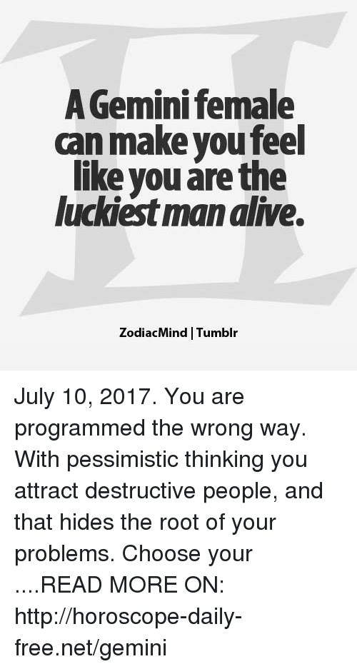 the roots: A Gemini female  can make you feel  like you are the  luckiest man alive.  ZodiacMind | Tumblr July 10, 2017. You are programmed the wrong way. With pessimistic thinking you attract destructive people, and that hides the root of your problems. Choose your ....READ MORE ON:  http://horoscope-daily-free.net/gemini