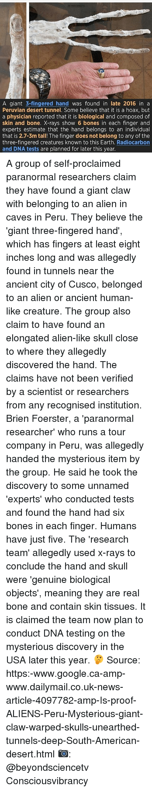 Proofs: A giant  3-fingered hand  was found in late 2016 in a  Peruvian desert tunnel. Some believe that it is a hoax, but  a physician reported that it is biological and composed of  skin and bone. X-rays show 6 bones in each finger and  experts estimate that the hand belongs to an individual  that is 2.7-3m tall! The finger does not belong to any of the  three-fingered creatures known to this Earth  Radiocarbon  and DNA tests are planned for later this year. A group of self-proclaimed paranormal researchers claim they have found a giant claw with belonging to an alien in caves in Peru. They believe the 'giant three-fingered hand', which has fingers at least eight inches long and was allegedly found in tunnels near the ancient city of Cusco, belonged to an alien or ancient human-like creature. The group also claim to have found an elongated alien-like skull close to where they allegedly discovered the hand. The claims have not been verified by a scientist or researchers from any recognised institution. Brien Foerster, a 'paranormal researcher' who runs a tour company in Peru, was allegedly handed the mysterious item by the group. He said he took the discovery to some unnamed 'experts' who conducted tests and found the hand had six bones in each finger. Humans have just five. The 'research team' allegedly used x-rays to conclude the hand and skull were 'genuine biological objects', meaning they are real bone and contain skin tissues. It is claimed the team now plan to conduct DNA testing on the mysterious discovery in the USA later this year. 🤔 Source: https:-www.google.ca-amp-www.dailymail.co.uk-news-article-4097782-amp-Is-proof-ALIENS-Peru-Mysterious-giant-claw-warped-skulls-unearthed-tunnels-deep-South-American-desert.html 📷: @beyondsciencetv Consciousvibrancy