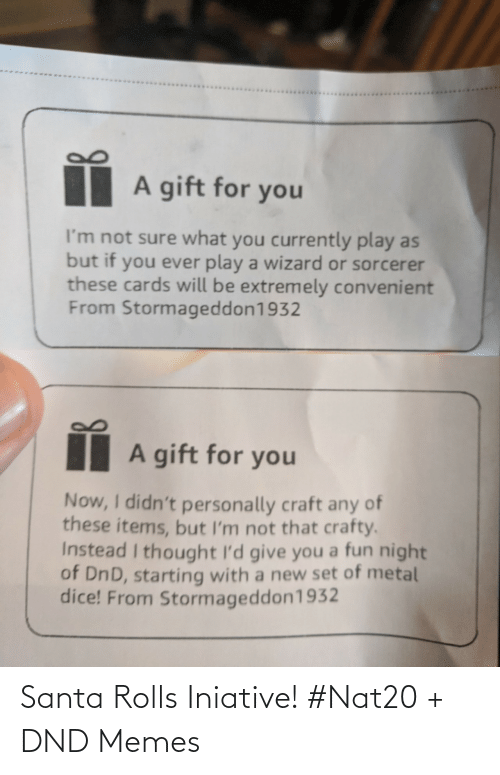 i thought: A gift for you  I'm not sure what you currently play as  but if you ever play a wizard or sorcerer  these cards will be extremely convenient  From Stormageddon1932  A gift for you  Now, I didn't personally craft any of  these items, but I'm not that crafty.  Instead I thought I'd give you a fun night  of DnD, starting with a new set of metal  dice! From Stormageddon1932 Santa Rolls Iniative! #Nat20 + DND Memes