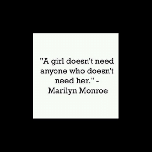 "Marilyn Monroe: ""A girl doesn't need  anyone who doesn't  need her."" -  Marilyn Monroe"