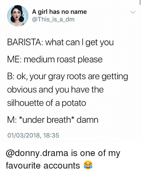 Silhouette: A girl has no name  @This_is_a_dm  BARISTA: what canlget you  ME: medium roast please  B: ok, your gray roots are getting  obvious and you have the  silhouette of a potato  M: *under breath* damn  01/03/2018, 18:35 @donny.drama is one of my favourite accounts 😂