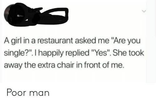 """Girl, Restaurant, and Chair: A girl in a restaurant asked me """"Are you  single?"""". I happily replied """"Yes"""". She took  away the extra chair in front of me. Poor man"""