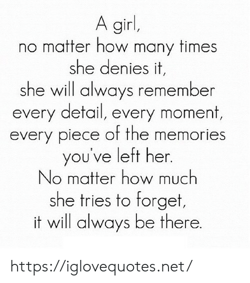 How Many Times, Girl, and How: A girl,  matter how many times  she denies it,  she will always remember  every detail, every moment,  every piece of the memories  you've left her.  No matter how much  she tries to forget,  it will always be there. https://iglovequotes.net/