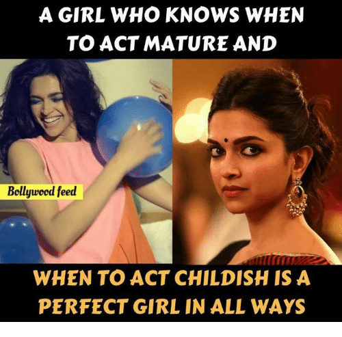 Girls, Memes, and Perfect Girl: A GIRL WHO KNOWS WHEN  TO ACT MATURE AND  Bollywood feed  WHEN TO ACT CHILDISH IS A  PERFECT GIRL IN ALL WAYS