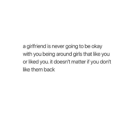 Girls, Okay, and Girlfriend: a girlfriend is never going to be okay  with you being around girls that like you  or liked you. it doesn't matter if you don't  like them back