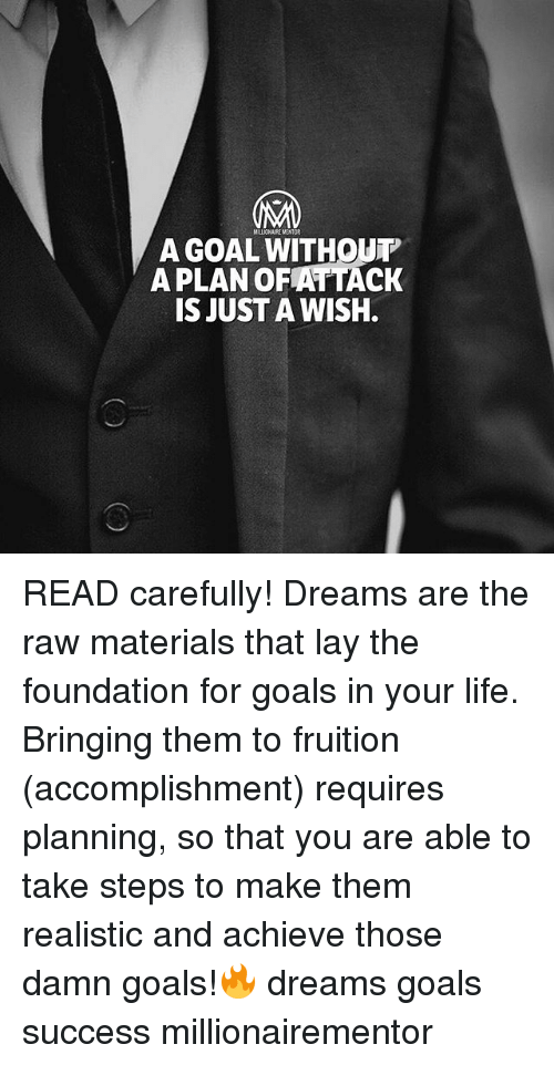 Goals, Life, and Memes: A GOAL WITHOUT  APLAN OFATTACK  IS JUST A WISH. READ carefully! Dreams are the raw materials that lay the foundation for goals in your life. Bringing them to fruition (accomplishment) requires planning, so that you are able to take steps to make them realistic and achieve those damn goals!🔥 dreams goals success millionairementor