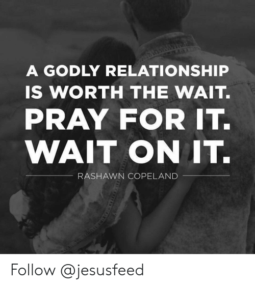 Godly: A GODLY RELATIONSHIP  IS WORTH THE WAIT.  PRAY FOR IT.  WAIT ON IT.  RASHAWN COPELAND Follow @jesusfeed