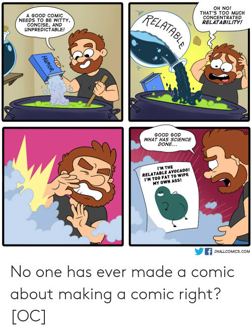 Good God: A GOOD COMIC  NEEDS TO BE WITTY  CONCISE, AND  UNPREDICTABLE!  TzE  OH NO!  THAT'S TOO MUCH  CONCENTRATED  RELATABILITY!  0  GOOD GOD  WHAT HAS SCIENCE  DONE...  I'M THE  RELATABLE AVOCADO!  'M TOO FAT TO WIPE  MY OWN ASS!  F JHALLCOMICS.coM No one has ever made a comic about making a comic right? [OC]
