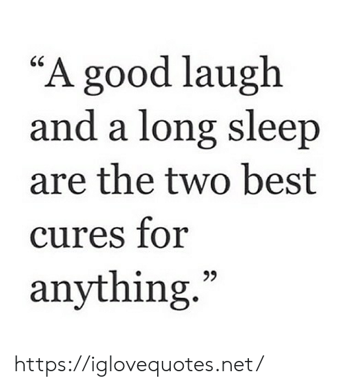 """Best, Good, and Sleep: """"A good laugh  and a long sleep  are the two best  cures for  anything."""" https://iglovequotes.net/"""