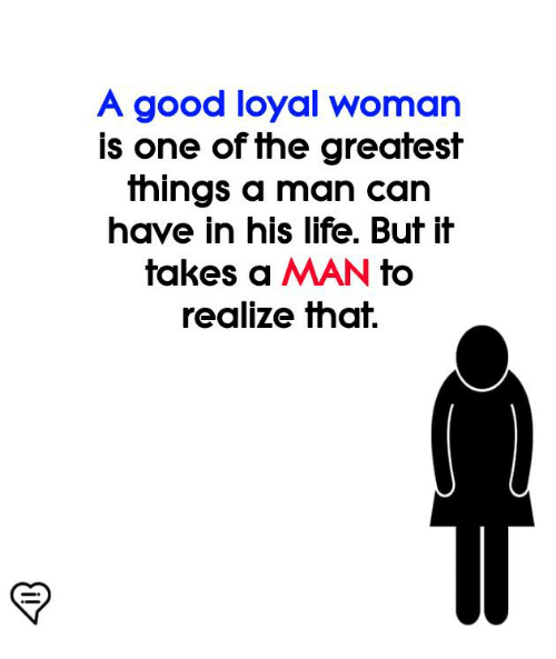 Life, Memes, and Good: A good loyal woman  is one of the greatest  things a man can  have in his life. But it  takes a MAN to  realize that.