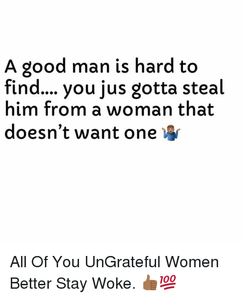 Good, Women, and Dank Memes: A good man is hard to  find... you jus gotta steal  him from a woman that  doesn't want one All Of You UnGrateful Women Better Stay Woke. 👍🏾💯