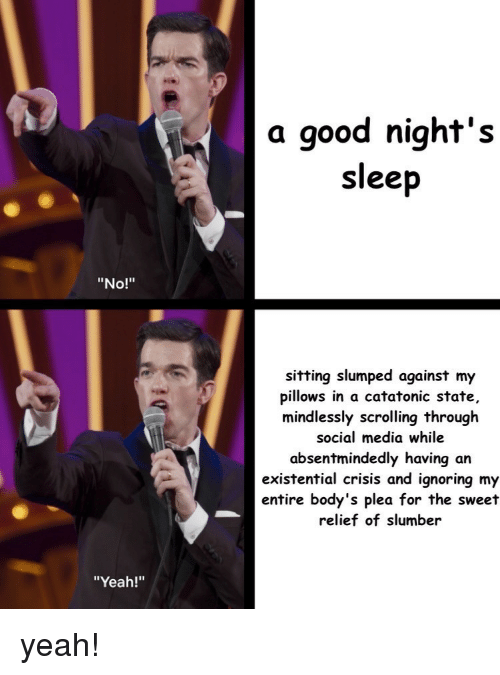 """the sweet: a good night's  sleep  """"No!""""  sitting slumped against my  pillows in a catatonic state,  mindlessly scrolling through  social media while  absentmindedly having an  existential crisis and ignoring my  entire body's plea for the sweet  relief of slumber  """"Yeah!"""" yeah!"""
