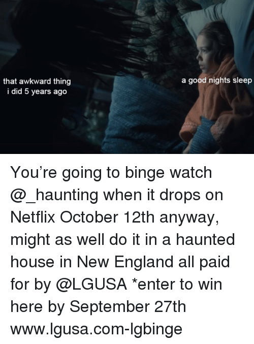 Haunting: a good nights sleep  that awkward thing  i did 5 years ago You're going to binge watch @_haunting when it drops on Netflix October 12th anyway, might as well do it in a haunted house in New England all paid for by @LGUSA *enter to win here by September 27th www.lgusa.com-lgbinge