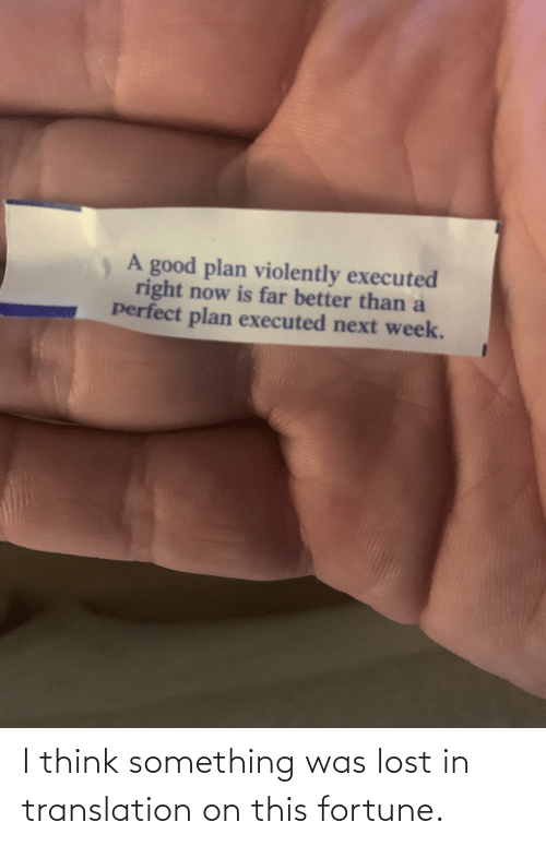 Plan: A good plan violently executed  right now is far better than a  perfect plan executed next week. I think something was lost in translation on this fortune.