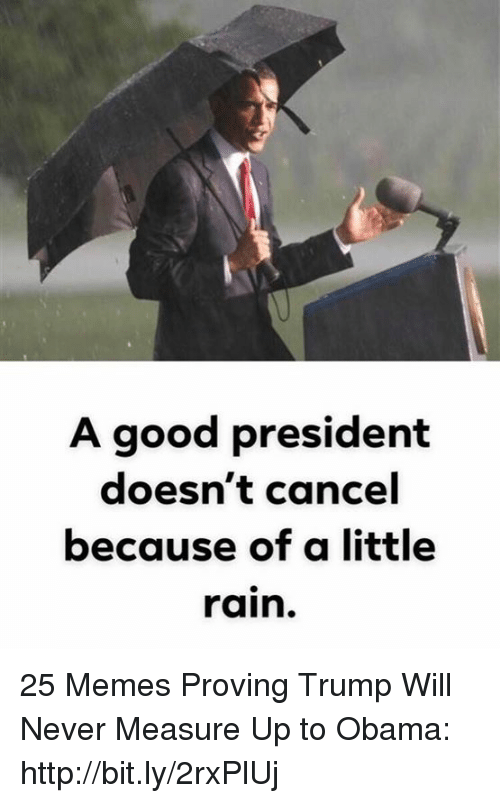 Memes, Obama, and Good: A good president  doesn't cancel  because of a little  rain. 25 Memes Proving Trump Will Never Measure Up to Obama: http://bit.ly/2rxPlUj
