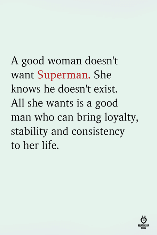 Life, She Knows, and Superman: A good woman doesn't  want Superman. She  knows he doesn't exist.  All she wants is a good  man who can bring loyalty  stability and consistency  to her life.  RELATINSH