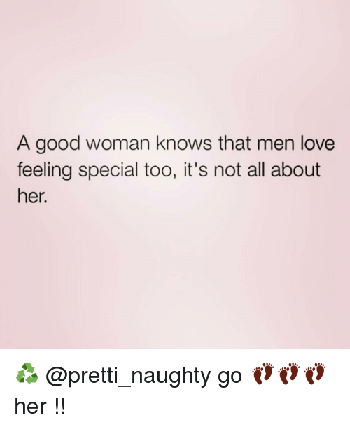 naughtiness: A good woman knows that men love  feeling special too, it's not all about  her. ♻️ @pretti_naughty go 👣👣👣 her !!