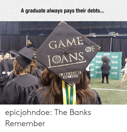 dans: A graduate always pays their debts...  GAME  DANS  INTEREST IS  COMING epicjohndoe:  The Banks Remember