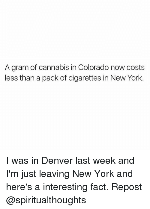 pack of cigarettes: A gram of cannabis in Colorado now costs  less than a pack of cigarettes in New York. I was in Denver last week and I'm just leaving New York and here's a interesting fact. Repost @spiritualthoughts