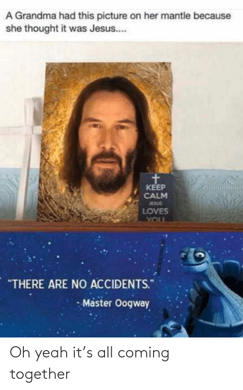 "oh yeah: A Grandma had this picture on her mantle because  she thought it was Jesus..  KEEP  CALM  ESUS  LOVES  YOUL  ""THERE ARE NO ACCIDENTS.""  - Master Oogway Oh yeah it's all coming together"
