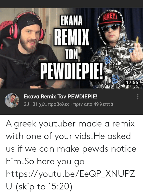 Skip: A greek youtuber made a remix with one of your vids.He asked us if we can make pewds notice him.So here you go https://youtu.be/EeQP_XNUPZU (skip to 15:20)