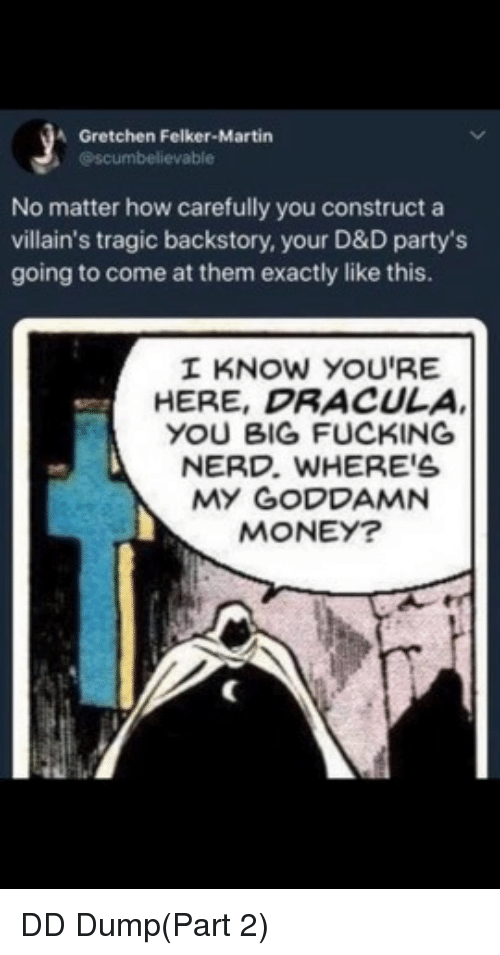 gretchen: A Gretchen Felker-Martin  @scumbelievable  No matter how carefully you construct a  villain's tragic backstory, your D&D party's  going to come at them exactly like this.  I KNOW YOU'RE  HERE, DRACULA  YOU BIG FUCKING  NERD. WHERE'S  MY GODDAMN  MONEY? DD Dump(Part 2)