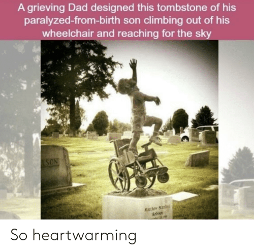 Climbing, Dad, and Tombstone: A grieving Dad designed this tombstone of his  paralyzed-from-birth son climbing out of his  wheelchair and reaching for the sky  LSON  Macthew Stanfn  Rebison So heartwarming
