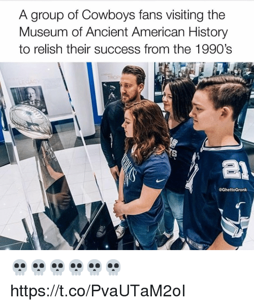Dallas Cowboys, American, and History: A group of Cowboys fans visiting the  Museum of Ancient American History  to relish their success from the 1990's  @GhettoGronk 💀💀💀💀💀💀 https://t.co/PvaUTaM2oI