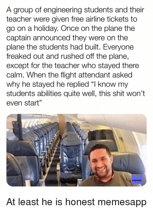 """Memes, Shit, and Teacher: A group of engineering students and their  teacher were given free airline tickets to  go on a holiday. Once on the plane the  captain announced they were on the  plane the students had built. Everyone  freaked out and rushed off the plane,  except for the teacher who stayed there  calm. When the flight attendant asked  why he stayed he replied """"l know my  students abilities quite well, this shit won't  even start""""  1  MEMES At least he is honest memesapp"""