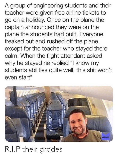 """Memes, Shit, and Teacher: A group of engineering students and their  teacher were given free airline tickets to  go on a holiday. Once on the plane the  captain announced they were on the  plane the students had built. Everyone  freaked out and rushed off the plane,  except for the teacher who stayed there  calm. When the flight attendant asked  why he stayed he replied 띠 know my  students abilities quite well, this shit won't  even start""""  MEMES R.I.P their grades"""