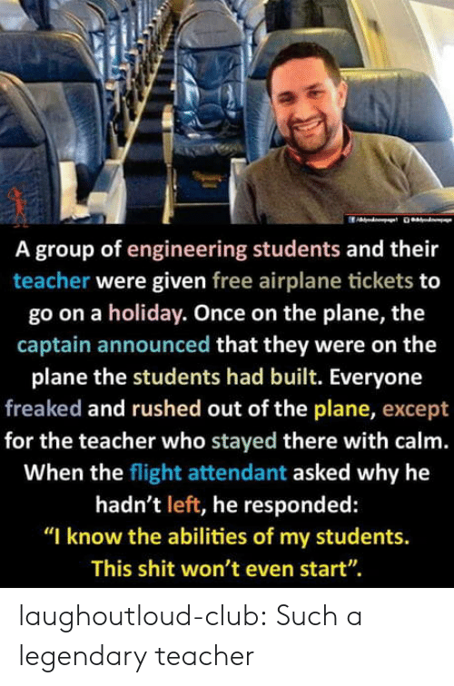 "plane: A group of engineering students and their  teacher were given free airplane tickets to  go on a holiday. Once on the plane, the  captain announced that they were on the  plane the students had built. Everyone  freaked and rushed out of the plane, except  for the teacher who stayed there with calm.  When the flight attendant asked why he  hadn't left, he responded:  ""I know the abilities of my students.  This shit won't even start"". laughoutloud-club:  Such a legendary teacher"