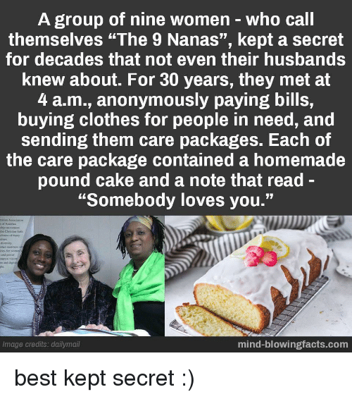 "Clothes, Best, and Cake: A group of nine women-who call  themselves ""The 9 Nanas"", kept a secret  for decades that not even their husbands  knew about. For 30 years, they met at  4 a.m., anonymously paying bills,  buying clothes for people in need, and  sending them care packages. Each of  the care package contained a homemade  pound cake and a note that read-  ""Somebody loves you.""  hip movemcet  the Christian aith  chness of many  alues  divernity  ther members  ties for womes  and puser  m and dignity  Image credits: dailymail  mind-blowingfacts.com best kept secret :)"