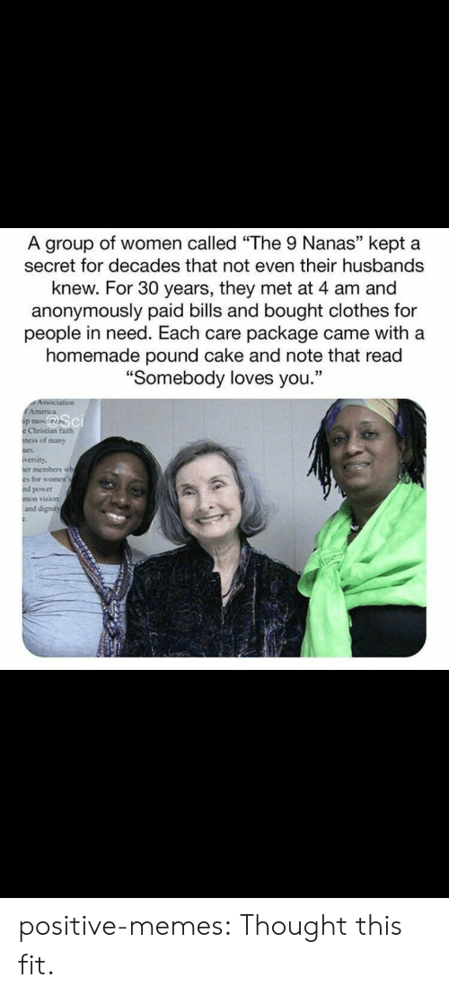 "Clothes, Memes, and Target: A group of women called ""The 9 Nanas"" kept a  secret for decades that not even their husbands  knew. For 30 years, they met at 4 am and  anonymously paid bills and bought clothes for  people in need. Each care package came with a  homemade pound cake and note that read  ""Somebody loves you.""  Association  EAmerica  p mov  Christian faith  ness of many  iversity  er members wh  es for women's  nd power  mon vision:  and dignity positive-memes:  Thought this fit."