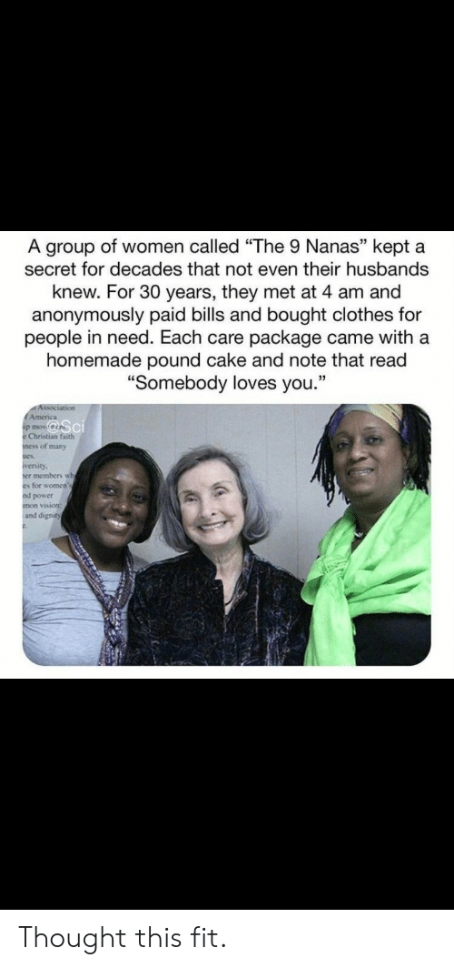 """In Need: A group of women called """"The 9 Nanas"""" kept a  secret for decades that not even their husbands  knew. For 30 years, they met at 4 am and  anonymously paid bills and bought clothes for  people in need. Each care package came with a  homemade pound cake and note that read  """"Somebody loves you.""""  Association  EAmerica  p mov  Christian faith  ness of many  iversity  er members wh  es for women's  nd power  mon vision:  and dignity Thought this fit."""