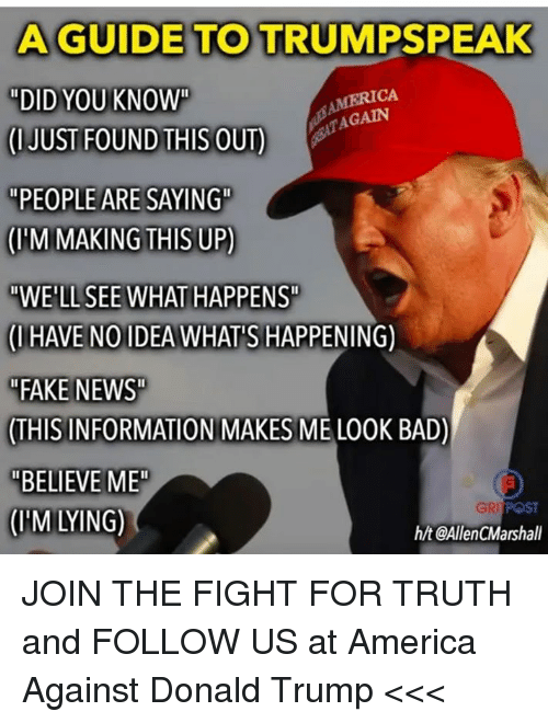 "America, Bad, and Donald Trump: A GUIDE TO TRUMPSPEAK  ""DID YOU KNOW""  (IJUST FOUND THIS OUT)  ""PEOPLE ARE SAYING  (IM MAKING THIS UP)  ""WE'LL SEE WHAT HAPPENST  (IHAVE NOIDEA WHAT'S HAPPENING)  ""FAKE NEWS  THIS INFORMATION MAKES ME LOOK BAD)  ""BELIEVE ME  (HM LYING)  CA  TAGAIN  GRI POST  h/t @AllenCMarshall JOIN THE FIGHT FOR TRUTH and FOLLOW US at America Against Donald Trump <<<"