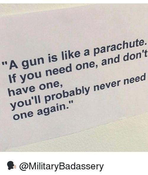 """parachute: """"A gun is like a parachute.  If you need one, and don't  have one,  you'll probably never need  one again."""" 🗣 @MilitaryBadassery"""