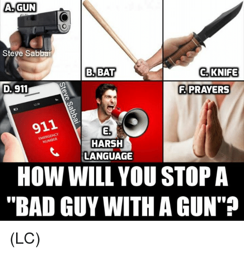 "Bad, Memes, and Harsh: A.GUN  Steve Sab  B. BAT  C. KNIFE  D. 911  A PRAYERS  12.3  911  E.  HARSH  LANGUAGE  EMERGENCY  HOW WILL YOU STOP A  ""BAD GUY WITH A GUN"" (LC)"