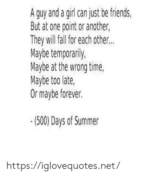 Friends, Summer, and Forever: A guy and a girl can just be friends  But at one point or another,  They will all for each other..  Maybe temporanily,  Maybe at the wrong time,  Maybe too late,  Or maybe forever.  (500) Days of Summer https://iglovequotes.net/