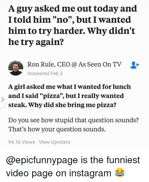 "Instagram, Memes, and Pizza: A guy asked me out today and  I told him ""no"", but I wanted  him to try harder. Why didn't  he try again?  Ron Rule, CEO @ As Seen On TV  Answered Feb 3  -  A girl asked me what I wanted for lunch  andI said ""pizza', butI really wanted  steak. Why did she bring me pizza'?  Do you see how stupid that question sounds?  That's how your question sounds.  94.1k Views View Upvoters @epicfunnypage is the funniest video page on instagram 😂"