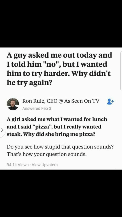 "Try Harder: A guy asked me out today and  I told him ""no"", but I wanted  him to try harder. Why didn't  he try again?  Ron Rule, CEO @ As Seen On TV L+  Answered Feb 3  A girl asked me what I wanted for lunclh  and I said ""pizza"", but I really wanted  steak. Why did she bring me pizza?  Do you see how stupid that question sounds?  That's how your question sounds.  94.1k Views View Upvoters"