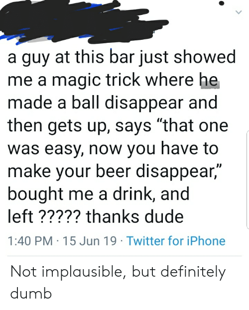 """Beer, Definitely, and Dude: a guy at this bar just showed  me a magic trick where he  made a ball disappear and  then gets up, says """"that one  was easy, now you have to  make your beer disappear,""""  bought me a drink, and  left ????? thanks dude  1:40 PM 15 Jun 19 Twitter for iPhone Not implausible, but definitely dumb"""