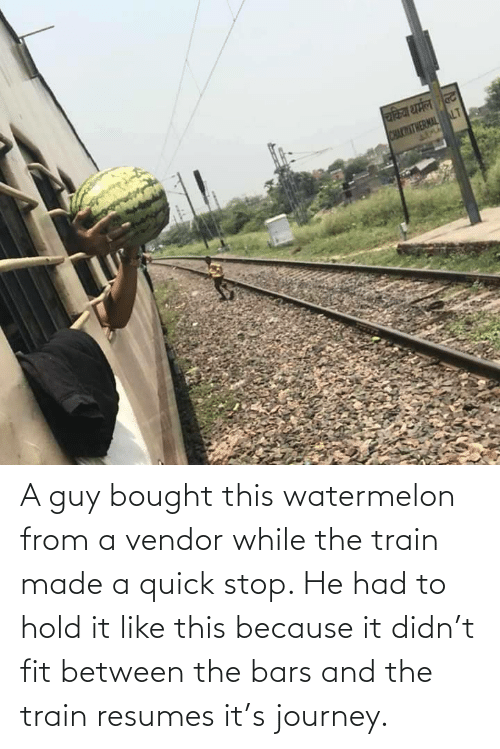 quick: A guy bought this watermelon from a vendor while the train made a quick stop. He had to hold it like this because it didn't fit between the bars and the train resumes it's journey.