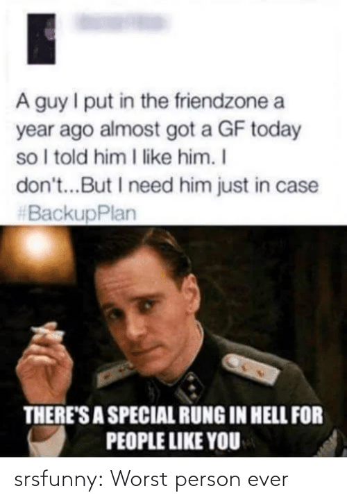 Told Him: A guy I put in the friendzone a  year ago almost got a GF today  so I told him I like him. I  don't...But I need him just in case  #BackupPlan  THERE'S A SPECIAL RUNG IN HELL FOR  PEOPLE LIKE YOU srsfunny:  Worst person ever