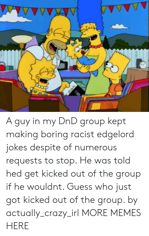 Crazy, Dank, and Memes: A guy in my DnD group kept making boring racist edgelord jokes despite of numerous requests to stop. He was told hed get kicked out of the group if he wouldnt. Guess who just got kicked out of the group. by actually_crazy_irl MORE MEMES HERE
