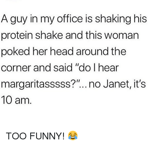 """Funny, Head, and Memes: A guy in my office is shaking his  protein shake and this woman  poked her head around the  corner and said """"do I hear  margaritasssss?""""..no Janet, its  10 am. TOO FUNNY! 😂"""