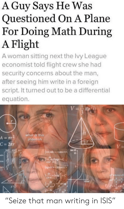 "Equation: A Guy Says He Was  Questioned On A Plane  For Doing Math During  A Flight  A woman sitting next the lvy League  economist told flight crew she had  security concerns about the man,  after seeing him write in a foreign  script. It turned out to be a differential  equation.  V=Th  3  what is this  jibberish  A = r  C = 2nr  V=  ton (8)  30° 45  60  sin xdx cosx+C  10  sin  gx+C  COS  COS  egad.xIncosX  tan  1  2x  60%  dx  P+x+c=0  sin x  30°  dx  =arcig  xV3  +  dx  459 ""Seize that man writing in ISIS"""