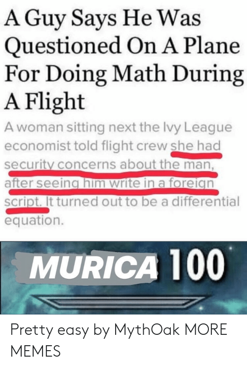 Equation: A Guy Says He Was  Questioned On A Plane  For Doing Math During  A Flight  A woman sitting next the Ivy League  economist told flight crew she had  security concerns about the man,  after seeing him write in a foreign  script. It turned out to be a differential  equation.  MURICA 100 Pretty easy by MythOak MORE MEMES