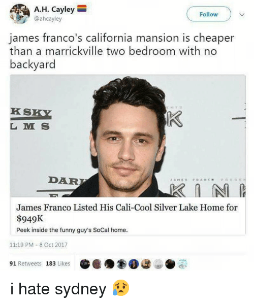 cali: A.H. Cayley  @ahcayley  Follow  james franco's california mansion is cheaper  than a marrickville two bedroom with no  backyard  KS  L M S  DAR  James Franco Listed His Cali-Cool Silver Lake Home for  $949K  Peek inside the funny guy's SoCal home.  11:19 PM - 8 Oct 2017  91 Retweets 183 Likes i hate sydney 😥