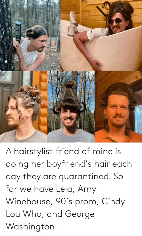amy: A hairstylist friend of mine is doing her boyfriend's hair each day they are quarantined! So far we have Leia, Amy Winehouse, 90's prom, Cindy Lou Who, and George Washington.
